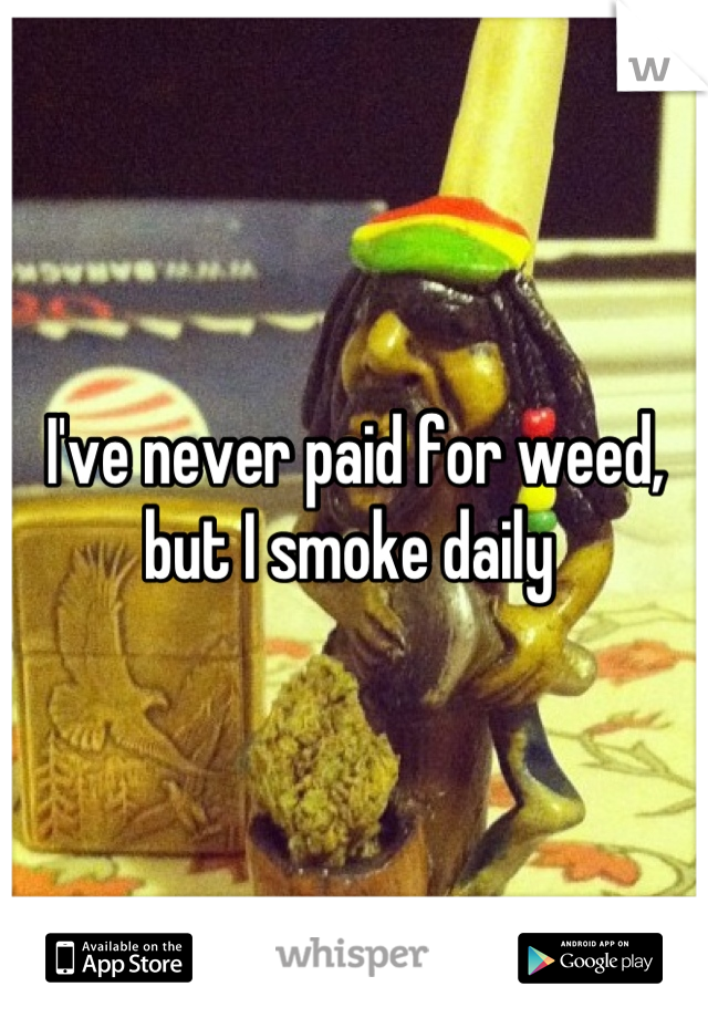 I've never paid for weed, but I smoke daily
