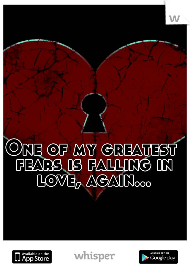One of my greatest fears is falling in love, again...