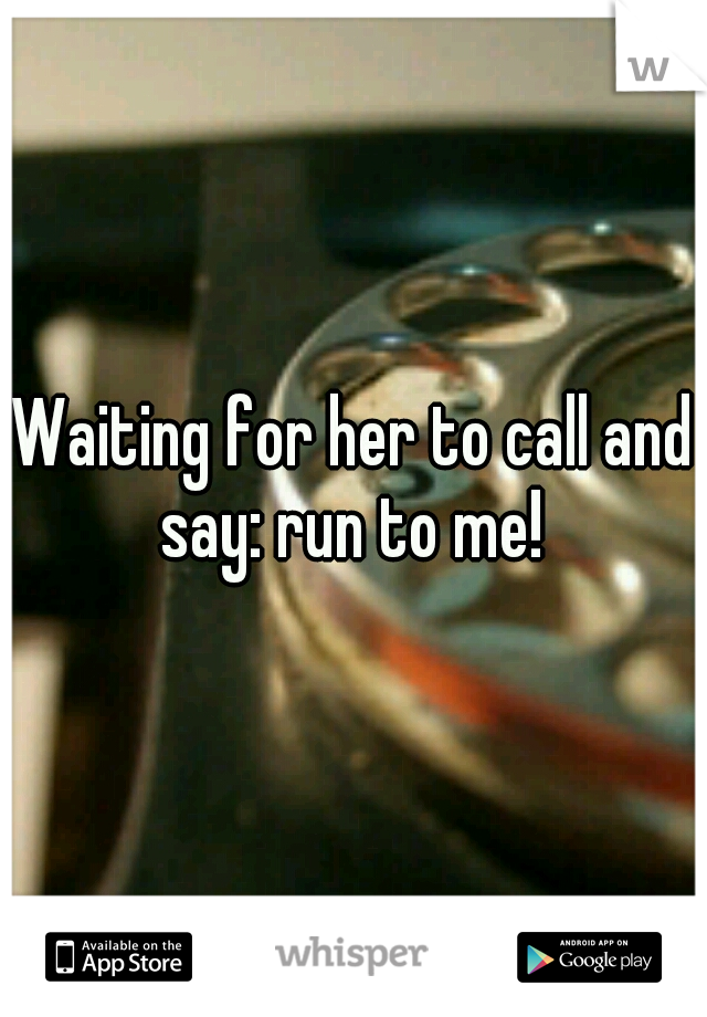 Waiting for her to call and say: run to me!