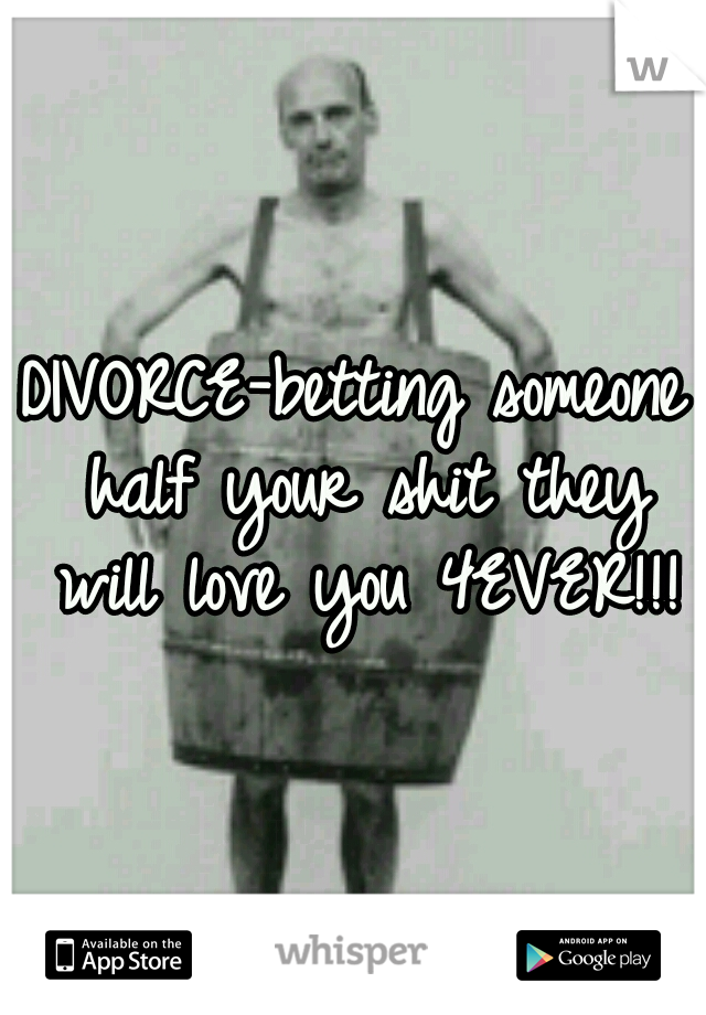DIVORCE-betting someone half your shit they will love you 4EVER!!!