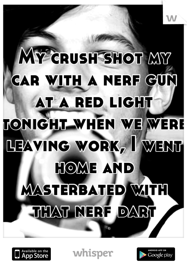My crush shot my car with a nerf gun at a red light tonight when we were leaving work, I went home and masterbated with that nerf dart