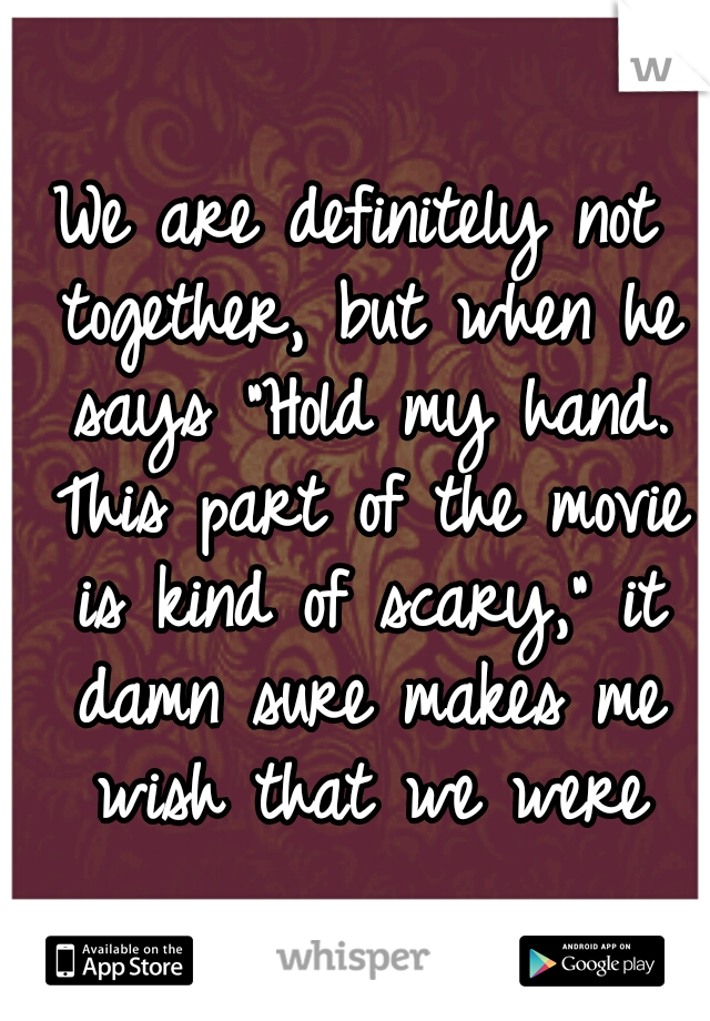 """We are definitely not together, but when he says """"Hold my hand. This part of the movie is kind of scary,"""" it damn sure makes me wish that we were"""