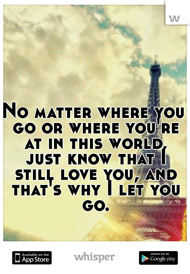 No matter where you go or where you're at in this world, just know that I still love you, and that's why I let you go.