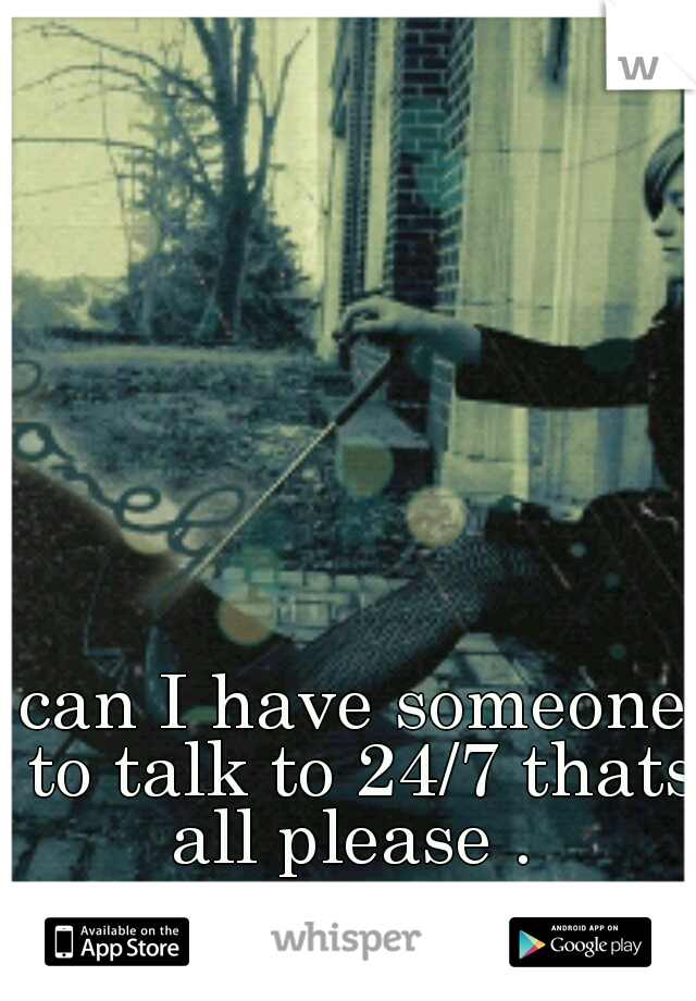 can I have someone to talk to 24/7 thats all please .