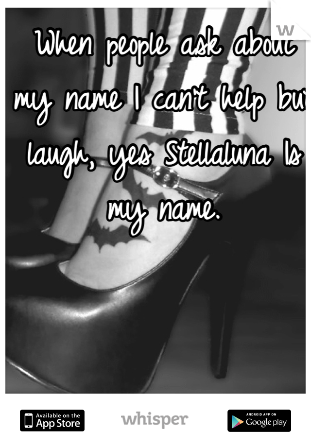 When people ask about my name I can't help but laugh, yes Stellaluna Is my name.