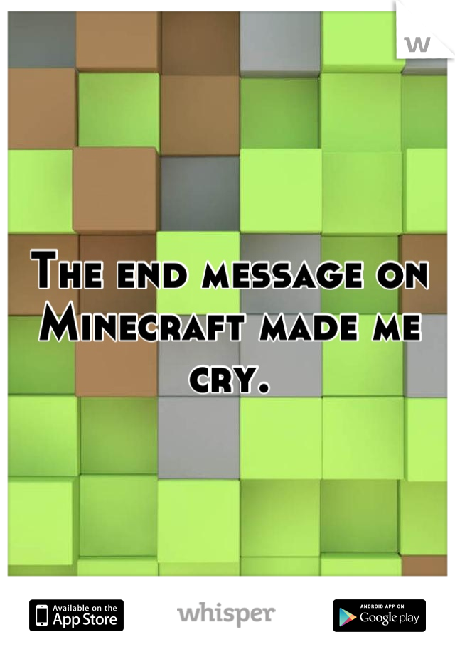 The end message on Minecraft made me cry.