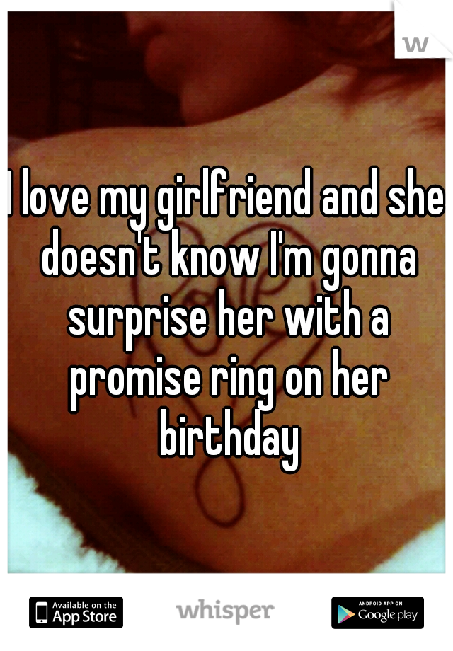 I love my girlfriend and she doesn't know I'm gonna surprise her with a promise ring on her birthday