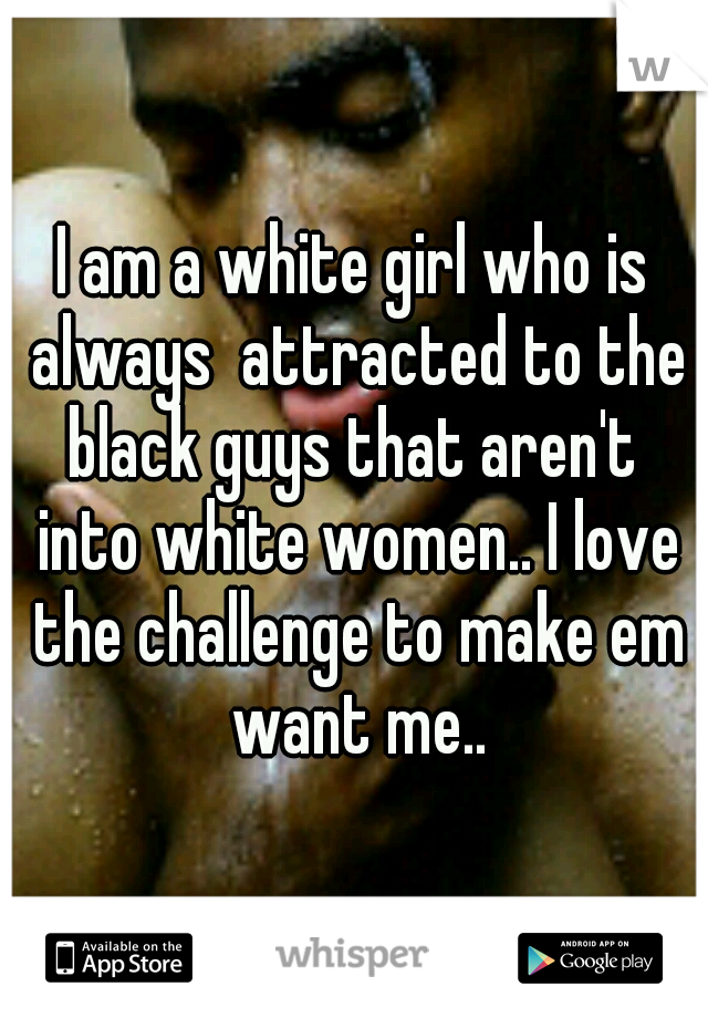 I am a white girl who is always  attracted to the black guys that aren't  into white women.. I love the challenge to make em want me..