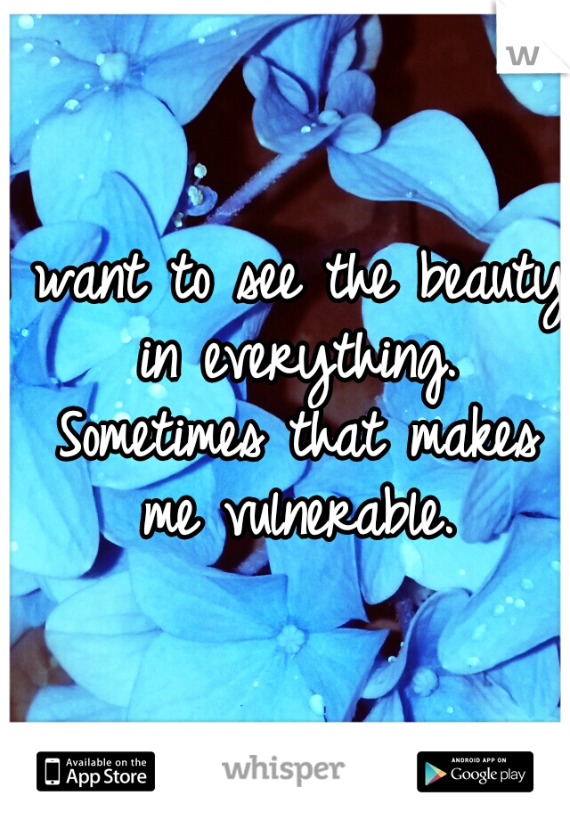I want to see the beauty in everything. Sometimes that makes me vulnerable.