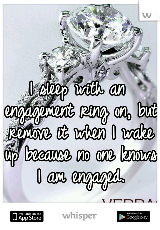 I sleep with an engagement ring on, but remove it when I wake up because no one knows I am engaged.