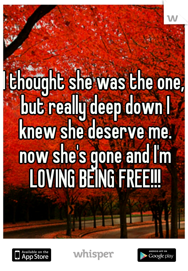 I thought she was the one, but really deep down I knew she deserve me. now she's gone and I'm LOVING BEING FREE!!!