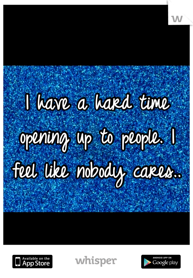 I have a hard time opening up to people. I feel like nobody cares..