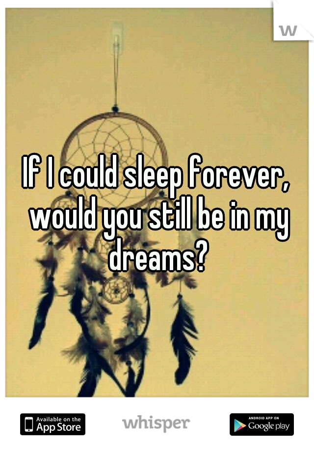 If I could sleep forever, would you still be in my dreams?
