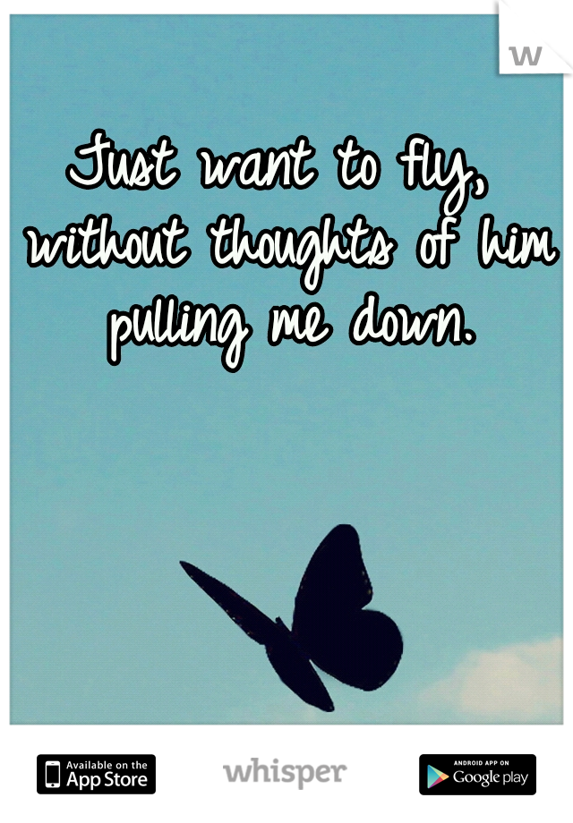 Just want to fly, without thoughts of him pulling me down.