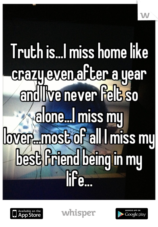 Truth is...I miss home like crazy even after a year and I've never felt so alone...I miss my lover...most of all I miss my best friend being in my life...