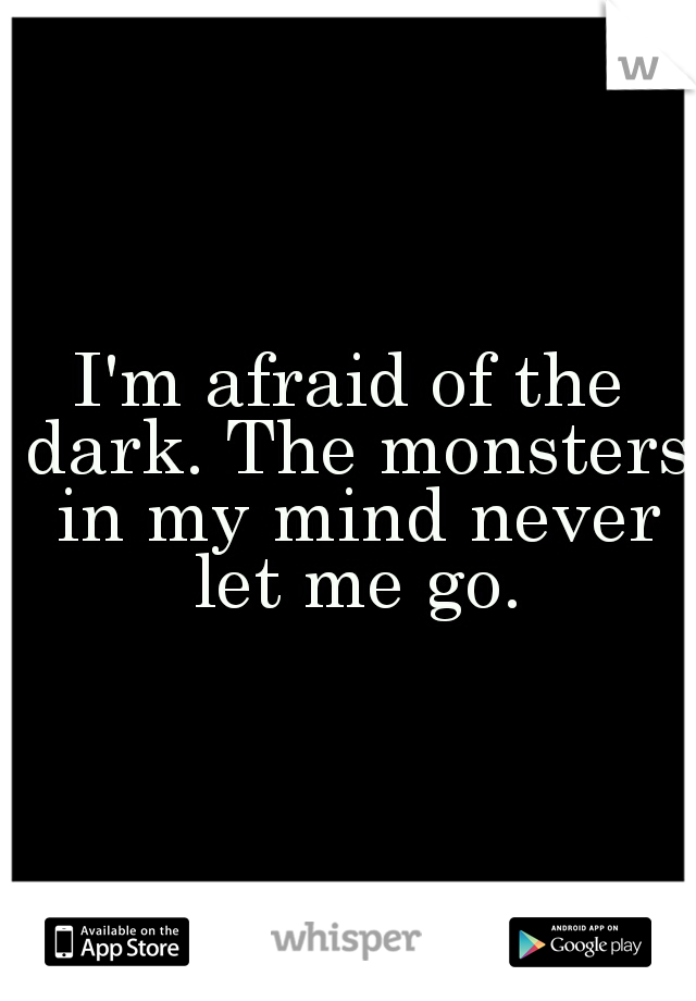 I'm afraid of the dark. The monsters in my mind never let me go.