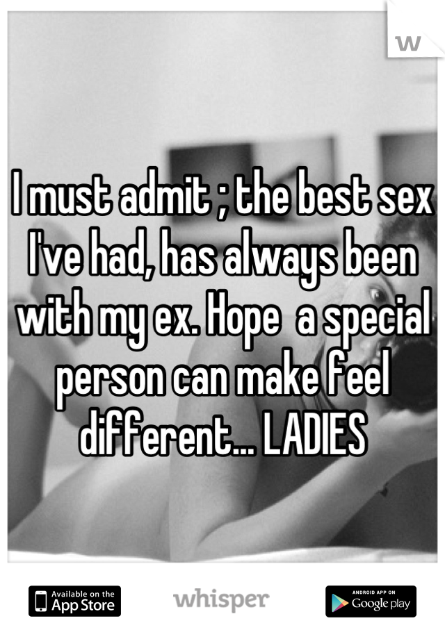 I must admit ; the best sex I've had, has always been with my ex. Hope  a special person can make feel different... LADIES