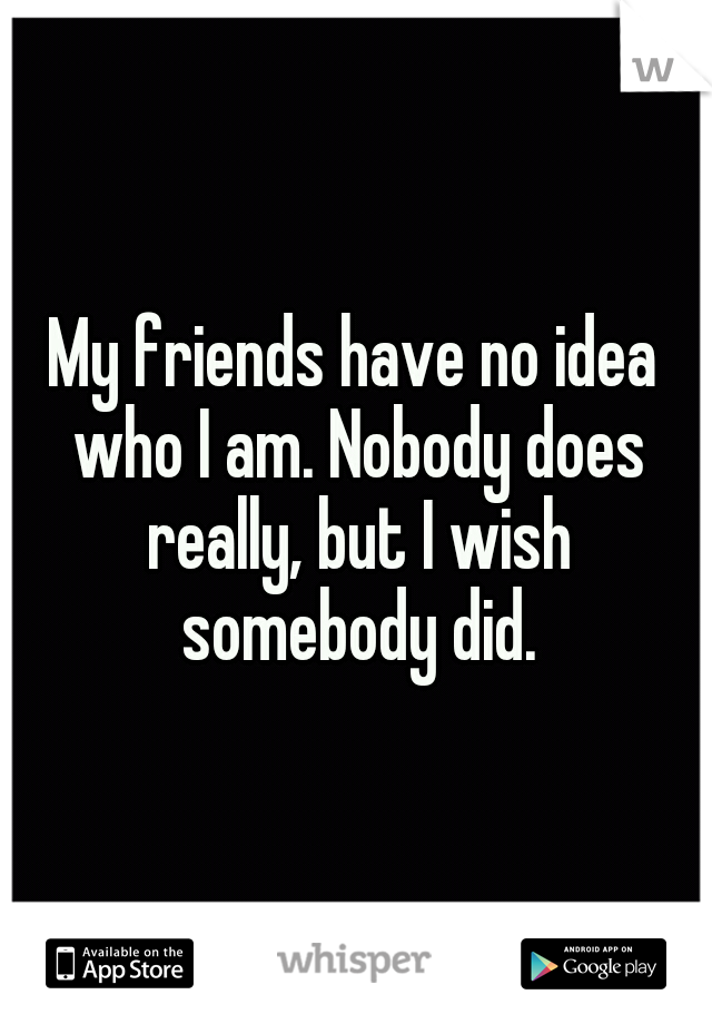 My friends have no idea who I am. Nobody does really, but I wish somebody did.