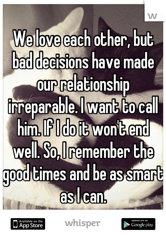 We love each other, but bad decisions have made our relationship irreparable. I want to call him. If I do it won't end well. So, I remember the good times and be as smart as I can.