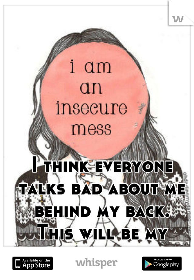 I think everyone talks bad about me behind my back. This will be my biggest downfall.