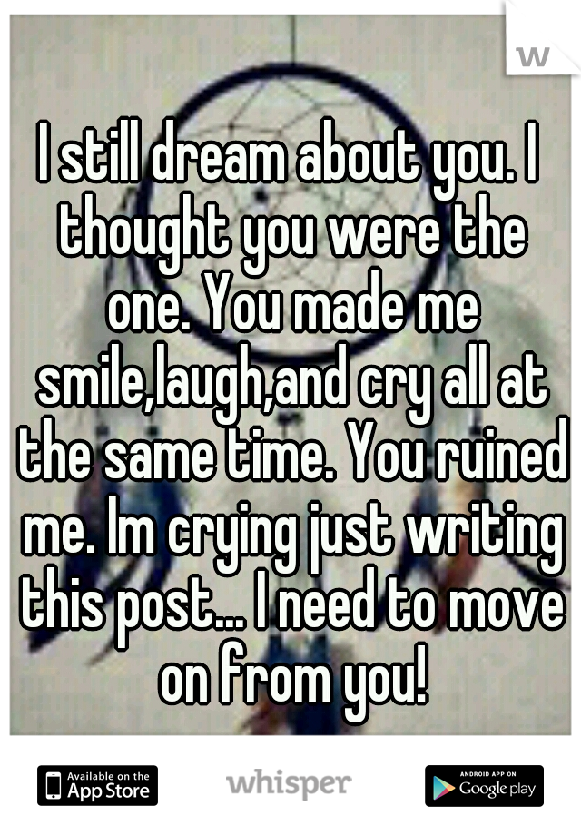 I still dream about you. I thought you were the one. You made me smile,laugh,and cry all at the same time. You ruined me. Im crying just writing this post... I need to move on from you!