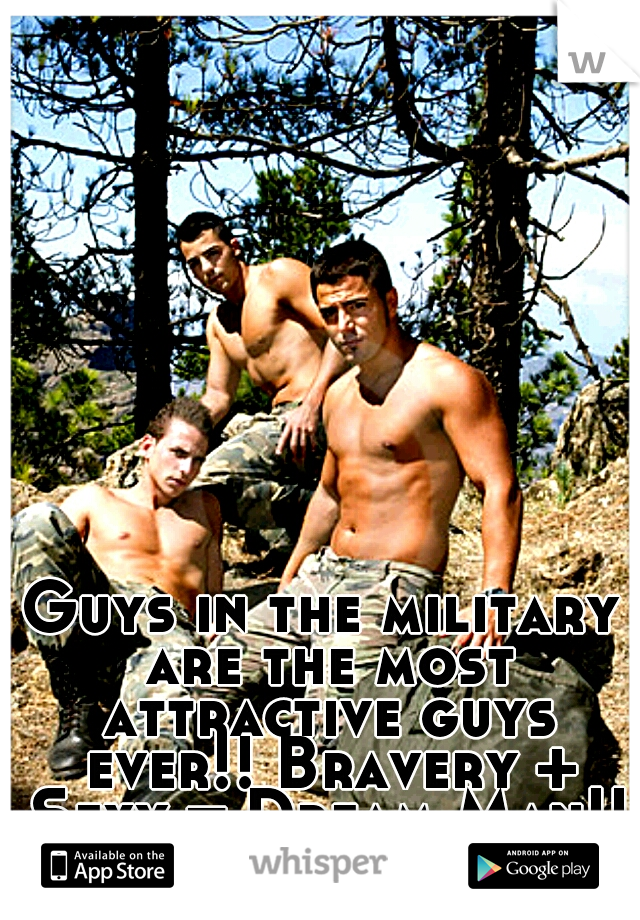 Guys in the military are the most attractive guys ever!! Bravery + Sexy = Dream Man!! Just saying!!