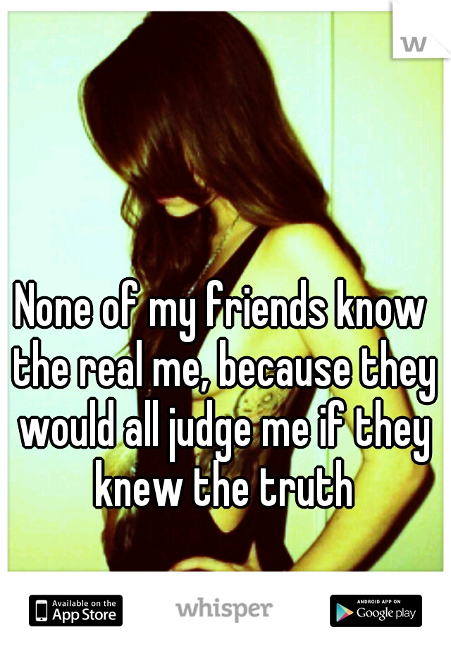 None of my friends know the real me, because they would all judge me if they knew the truth