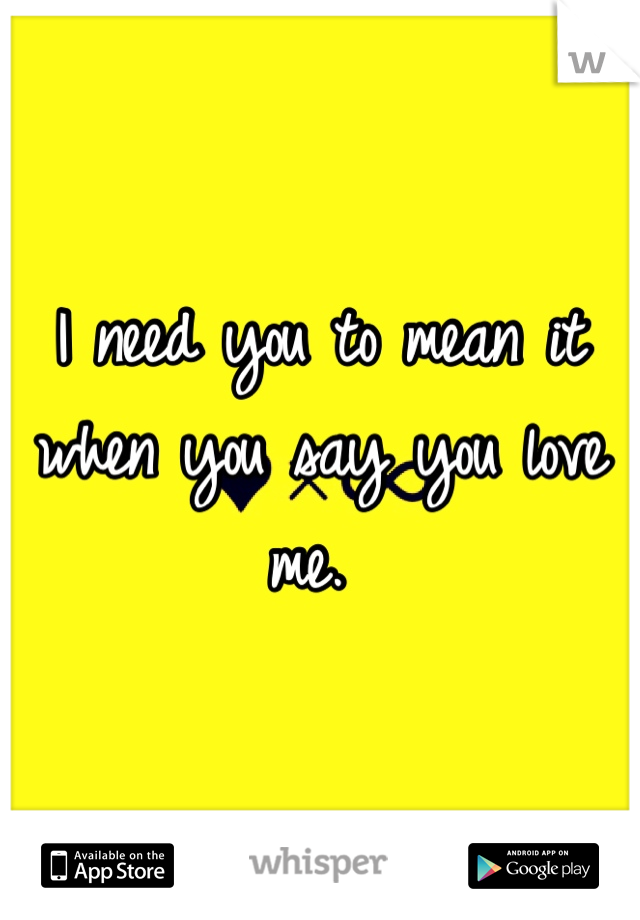 I need you to mean it when you say you love me.