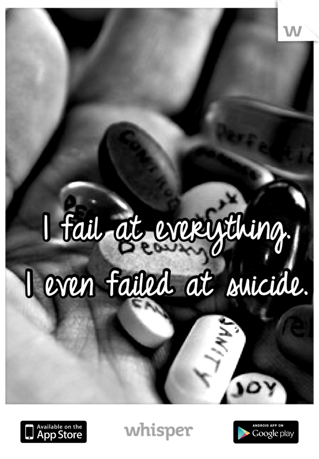 I fail at everything. I even failed at suicide.