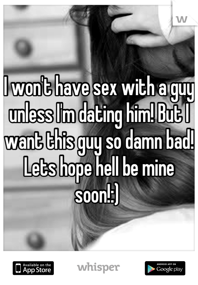 I won't have sex with a guy unless I'm dating him! But I want this guy so damn bad! Lets hope hell be mine soon!:)