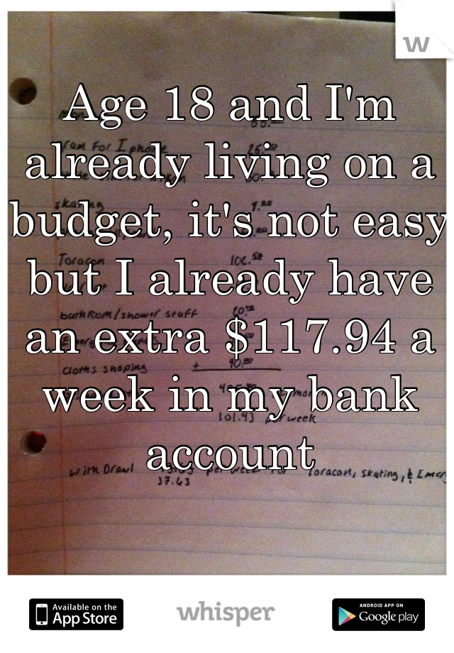 Age 18 and I'm already living on a budget, it's not easy but I already have an extra $117.94 a week in my bank account