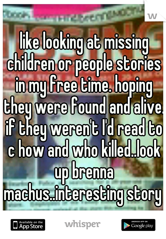 like looking at missing children or people stories in my free time. hoping they were found and alive. if they weren't I'd read to c how and who killed..look up brenna machus..interesting story