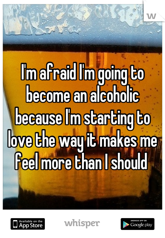 I'm afraid I'm going to become an alcoholic because I'm starting to love the way it makes me feel more than I should
