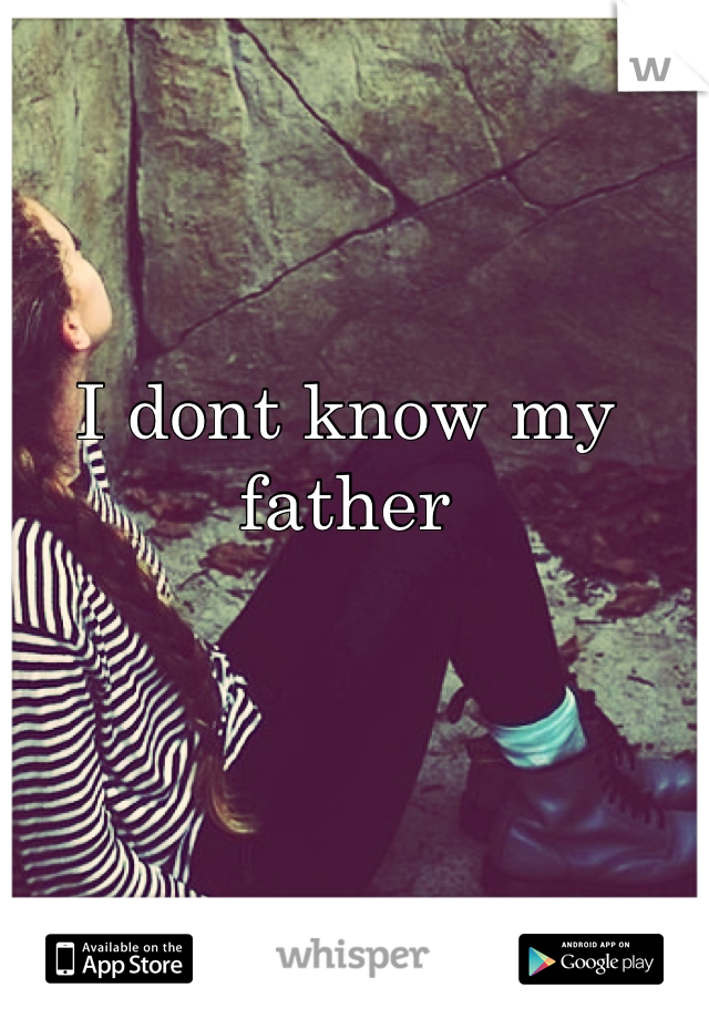 I dont know my father      I Feel Alone.