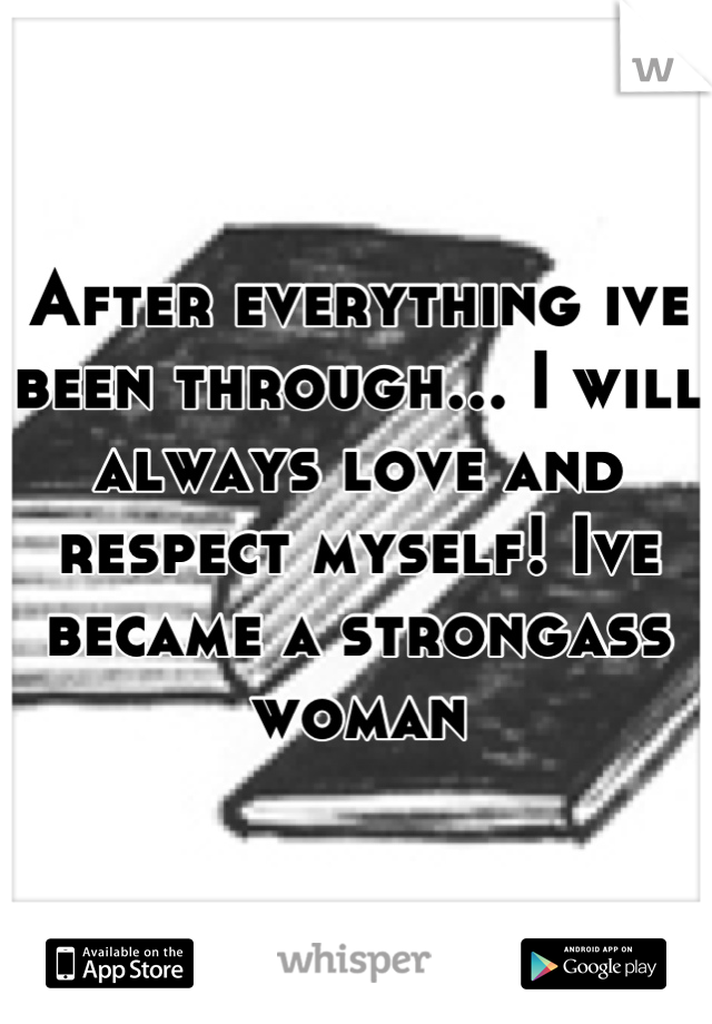 After everything ive been through... I will always love and respect myself! Ive became a strongass woman