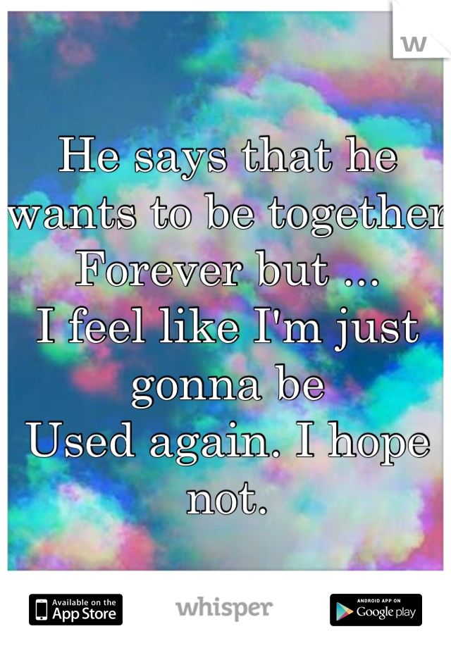 He says that he wants to be together  Forever but ...  I feel like I'm just gonna be  Used again. I hope not.