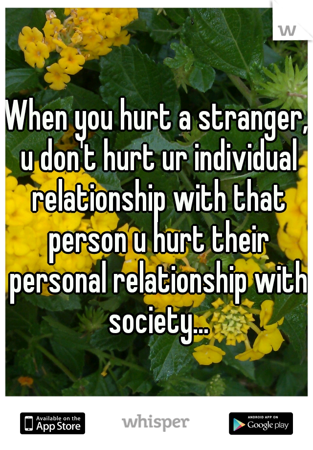 When you hurt a stranger, u don't hurt ur individual relationship with that person u hurt their personal relationship with society...