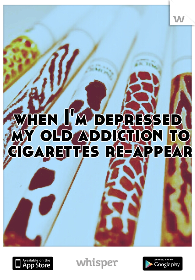 when I'm depressed my old addiction to cigarettes re-appears