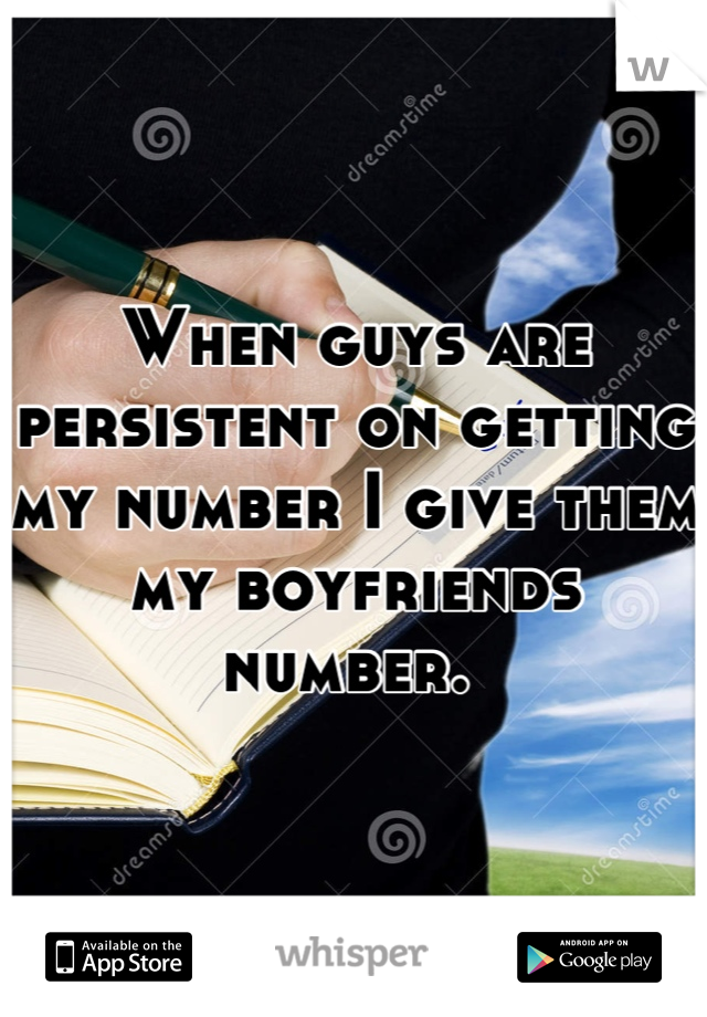 When guys are persistent on getting my number I give them my boyfriends number.