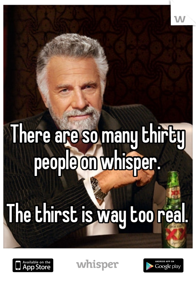 There are so many thirty people on whisper.  The thirst is way too real.