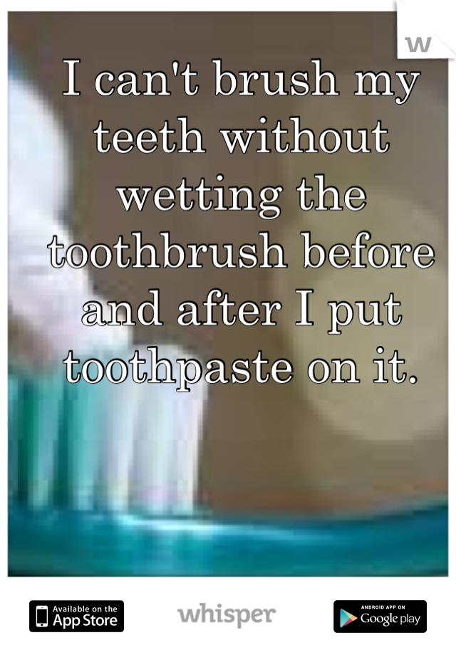 I can't brush my teeth without wetting the toothbrush before and after I put toothpaste on it.