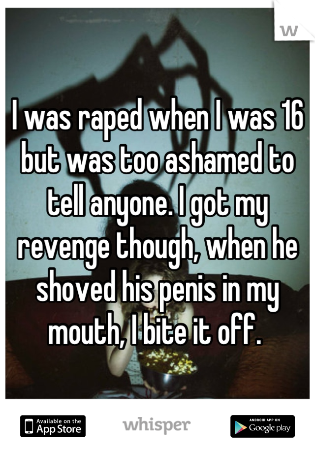 I was raped when I was 16 but was too ashamed to tell anyone. I got my revenge though, when he shoved his penis in my mouth, I bite it off.