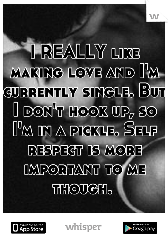 I REALLY like making love and I'm currently single. But I don't hook up, so I'm in a pickle. Self respect is more important to me though.