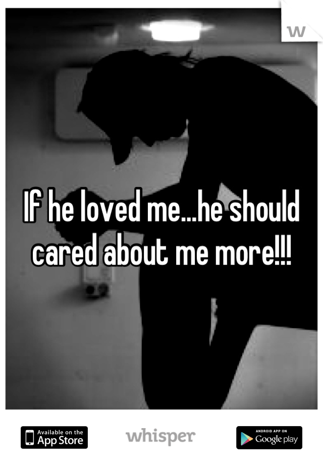 If he loved me...he should cared about me more!!!