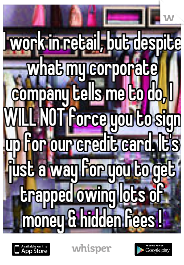 I work in retail, but despite what my corporate company tells me to do, I WILL NOT force you to sign up for our credit card. It's just a way for you to get trapped owing lots of money & hidden fees !