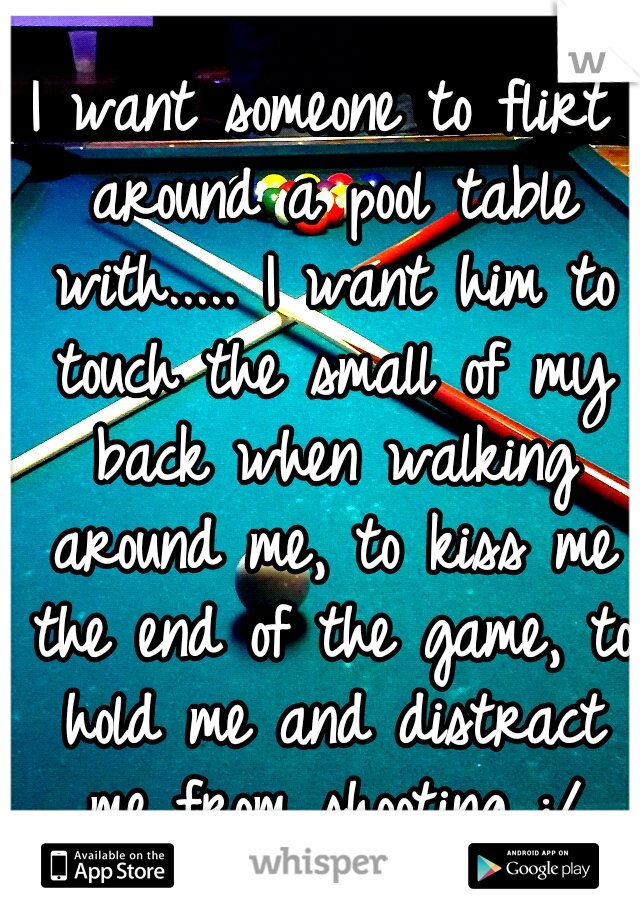 I want someone to flirt around a pool table with..... I want him to touch the small of my back when walking around me, to kiss me the end of the game, to hold me and distract me from shooting :/