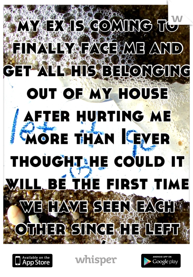 my ex is coming to finally face me and get all his belonging out of my house after hurting me more than I ever thought he could it will be the first time we have seen each other since he left  =/