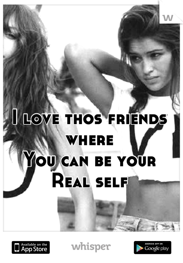 I love thos friends where  You can be your  Real self