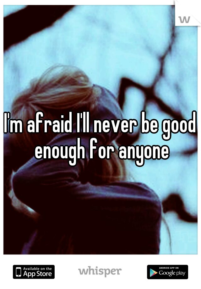 I'm afraid I'll never be good enough for anyone