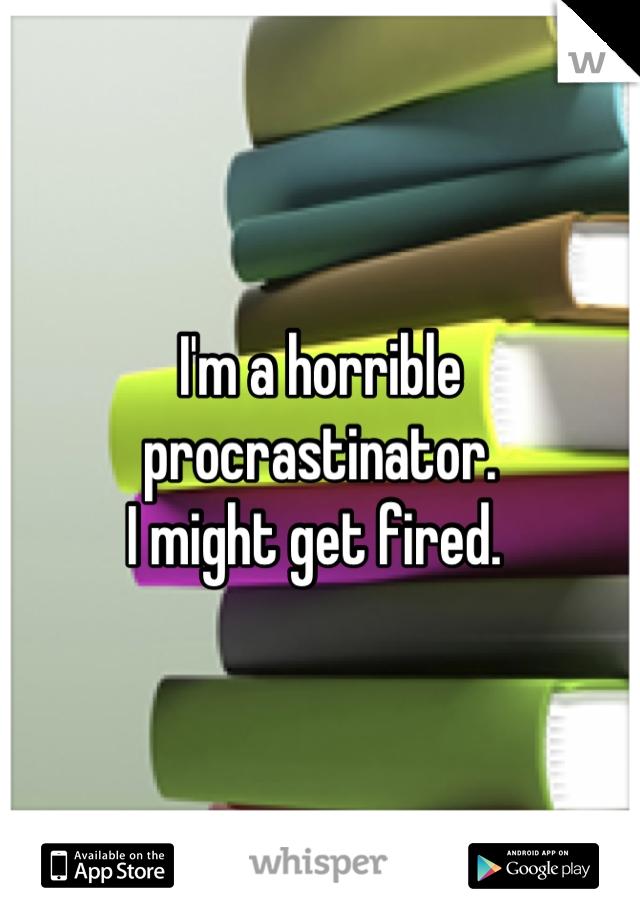 I'm a horrible procrastinator.  I might get fired.